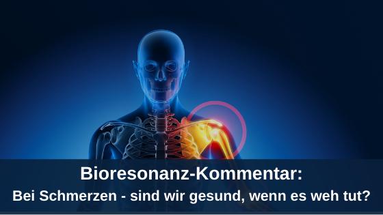 Bioresonanz-Kommentar: Bei Schmerzen - sind wir gesund, wenn es weh tut